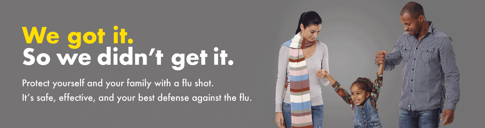 We got it. So we didn't get it. - Protect yourself and your family with a flu shot. It's safe, effective, and your best defense against the flu.